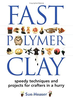 Fast Polymer Clay: Speedy Techniques and Projects for Crafters in a Hurry 9781581804508