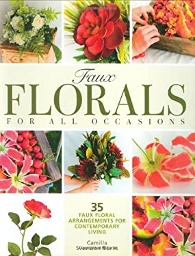 Faux Florals for All Occasions: 35 Step-By-Step Projects for Arrangments Anyone Can Make 9781589233485