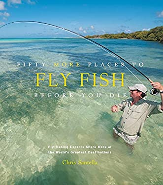 Fifty More Places to Fly Fish Before You Die: Fly-Fishing Experts Share More of the World's Greatest Destinations 9781584799375