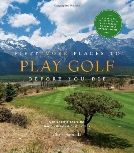 Fifty More Places to Play Golf Before You Die: Golf Experts Share the World's Greatest Destinations 9781584797937
