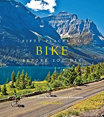 Fifty Places to Bike Before You Die: Biking Experts Share the World's Greatest Destinations 9781584799894