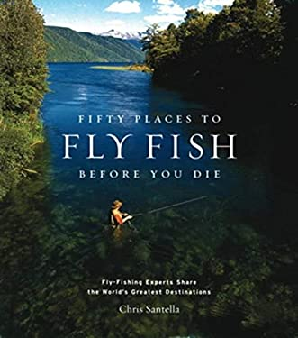 Fifty Places to Fly Fish Before You Die: Fly-Fishing Experts Share the Worlds Greatest Destinations 9781584793564