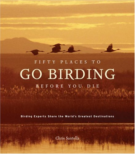 Fifty Places to Go Birding Before You Die: Birding Experts Share the World's Geatest Destinations 9781584796299