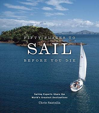 Fifty Places to Sail Before You Die: Sailing Experts Share the World's Greatest Destinations 9781584795674