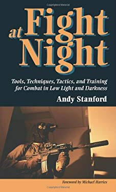 Fight at Night: Tools, Techniques, Tactics, and Training for Combat in Low Light and Darkness 9781581600261