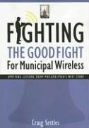 Fighting the Good Fight for Municipal Wireless: Applying Lessons from Philadelphia's Wifi Story 9781587768361