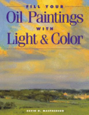 Fill Your Oil Paintings with Light & Color Fill Your Oil Paintings with Light & Color 9781581800531