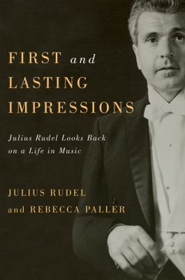 First and Lasting Impressions: Julius Rudel Looks Back on a Life in Music 9781580464345