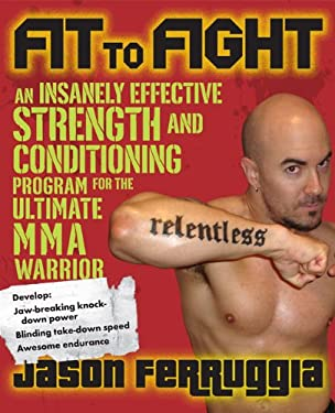 Fit to Fight: An Insanely Effective Strength and Conditioning Program for the Ultimate MMA Warrior 9781583333044