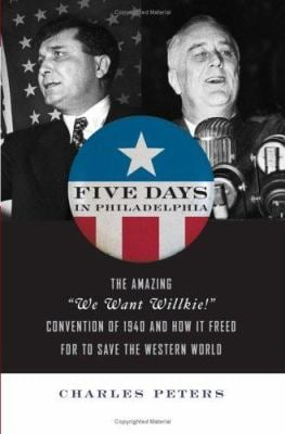 "Five Days in Philadelphia: The Amazing ""We Want Wilkie!"" Convention of 1940 and How It Freed FDR to Save the Western World"