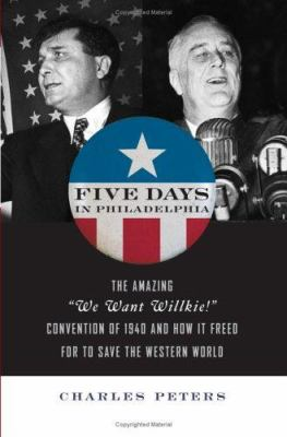 """Five Days in Philadelphia: The Amazing """"We Want Wilkie!"""" Convention of 1940 and How It Freed FDR to Save the Western World"""
