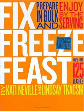 Fix, Freeze, Feast: Prepare in Bulk and Enjoy by the Serving, More Than 125 Recipes 9781580176828