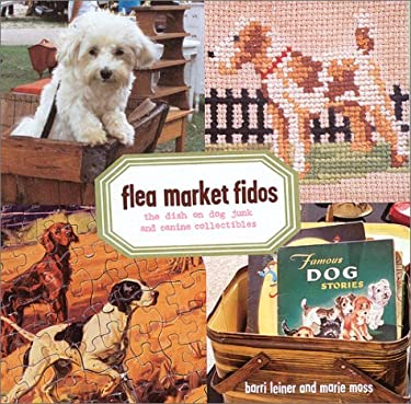 Flea Market Fidos: The Dish on Dog Junk and Canine Collectibles 9781584792536