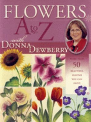 Flowers A to Z with Donna Dewberry: More Than 50 Beautiful Blooms You Can Paint 9781581804843