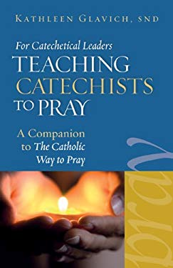 For Catechetical Leaders: Teaching Catechists to Pray: A Companion to the Catholic Way to Pray 9781585957781