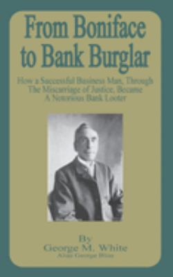 From Boniface to Bank Burglar: How a Successful Business Man, Through the Miscarriage of Justice, Became a Notorious Bank Looter 9781589636309