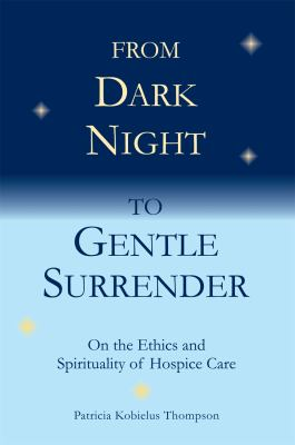 From Dark Night to Gentle Surrender: On the Ethics and Spirituality of Hospice Care 9781589661943
