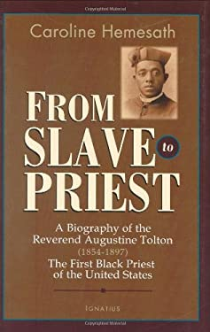From Slave to Priest: A Biography of the Reverend Augustine Tolton (1854-1897) First Black American Priest of the United States 9781586170974