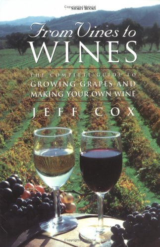 From Vines to Wines: The Complete Guide to Growing Grapes and Making Your Own Wine 9781580171052