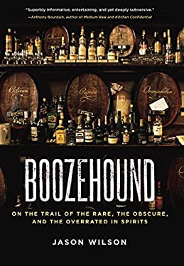 Boozehound: On the Trail of the Rare, the Obscure, and the Overrated in Spirits 9781580082884
