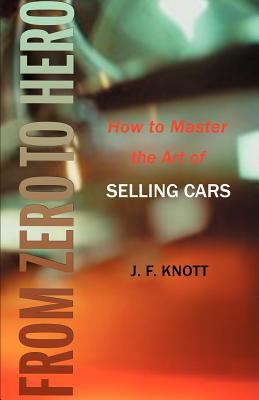 From Zero to Hero: How to Master the Art of Selling Cars 9781583480199