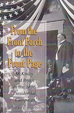 From the Front Porch to the Front Page: McKinley and Bryan in the 1896 Presidential Campaign 9781585444502
