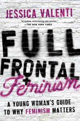Full Frontal Feminism: A Young Woman's Guide to Why Feminism Matters 9781580052016