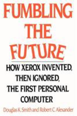 Fumbling the Future: How Xerox Invented, Then Ignored, the First Personal Computer 9781583482667