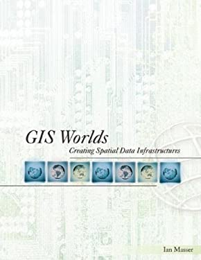 GIS Worlds: Creating Spatial Data Infrastructures 9781589481220