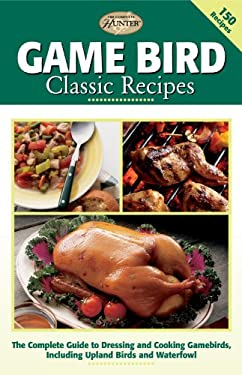 Game Bird Classic Recipes: The Complete Guide to Dressing and Cooking Gambebirds, Including Upland Birds and Waterfowl 9781589232167