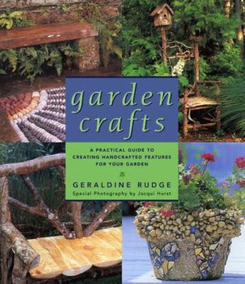 Garden Crafts: A Practical Guide to Creating Handcrafted Features for Your Garden 9781585740550