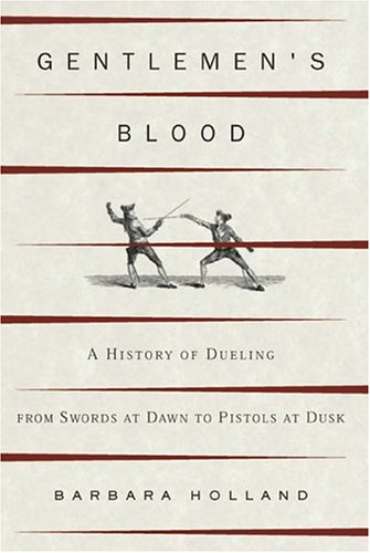 Gentlemen's Blood: A History of Dueling from Swords at Dawn to Pistols at Dusk 9781582344409