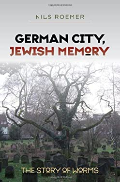 German City, Jewish Memory: The Story of Worms 9781584659228