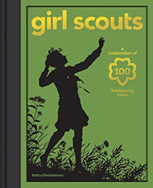 Girl Scouts: A Celebration of 100 Trailblazing Years 9781584799429