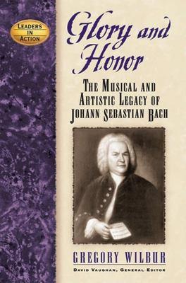 Glory and Honor: The Music and Artistic Legacy of Johann Sebastian Bach 9781581824704