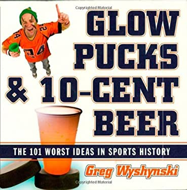 Glow Pucks and 10-Cent Beer: The 101 Worst Ideas in Sports History 9781589793088