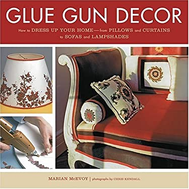 Glue Gun Decor: How to Dress Up Your Home-From Pillows and Curtains to Sofas and Lampshades 9781584794165