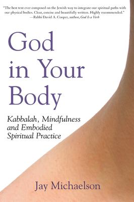 God in Your Body: Kabbalah, Mindfulness and Embodied Spiritual Practice 9781580233040