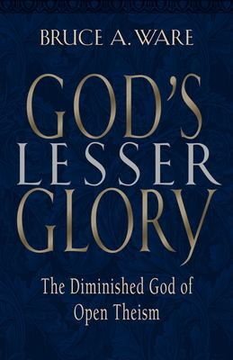 God's Lesser Glory: The Diminished God of Open Theism 9781581342291