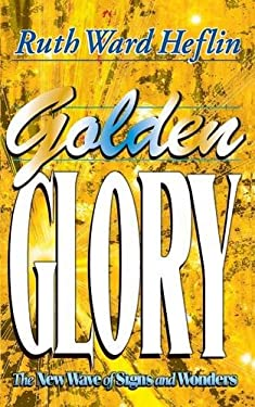 Golden Glory: The New Wave of Signs and Wonders 9781581580013