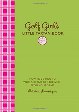 Golf Girl's Little Tartan Book: How to Be True to Your Sex and Get the Most from Your Game 9781584798293