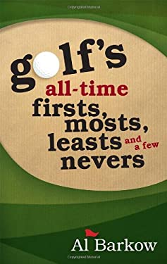 Golf's All-Time Firsts, Mosts, Leasts, and a Few Nevers 9781589796768