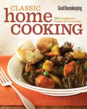 Good Housekeeping Classic Home Cooking: 300 Traditional Recipes for Every Day 9781588167859