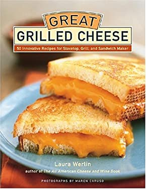 Great Grilled Cheese: 50 Innovative Recipes for Stovetop, Grill, and Sandwich Maker 9781584793380