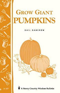 Grow Giant Pumpkins: Storey's Country Wisdom Bulletin A-187 9781580171397