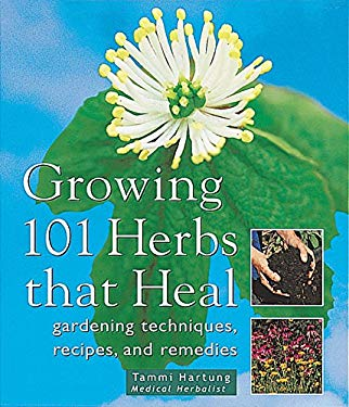 Growing 101 Herbs That Heal: Gardening Techniques, Recipes, and Remedies 9781580172158