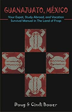 Guanajuato, Mexico: Your Expat, Study Abroad, and Vacation Survival Manual in the Land of Frogs 9781581129281