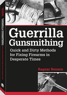 Guerrilla Gunsmithing: Quick and Dirty Methods for Fixing Firearms in Desperate Times 9781581601190
