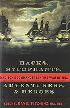 Hacks, Sycophants, Adventurers, and Heroes: Madison's Commanders in the War of 1812 9781589797000