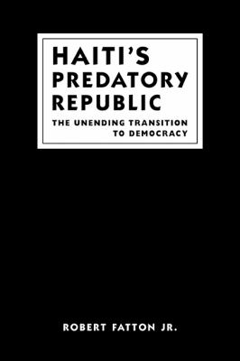 Haiti's Predatory Republic: The Unending Transition to Democracy 9781588260604